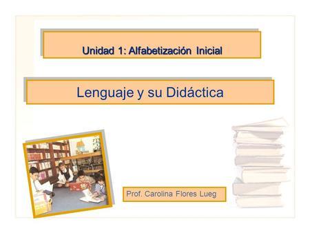 Lenguaje y su Didáctica Prof. Carolina Flores Lueg Unidad 1: Alfabetización Inicial.