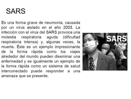 Es una forma grave de neumonía, causada por un virus aislado en el año 2003. La infección con el virus del SARS provoca una molestia respiratoria aguda.