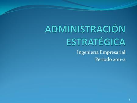 Ingeniería Empresarial Periodo 2011-2 1. 1. Introducción a la gestión estratégica 2. Fases de la gestión estratégica 1. Formulación de estrategias 1.