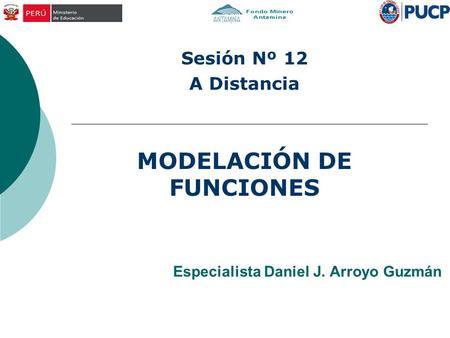 Especialista Daniel J. Arroyo Guzmán MODELACIÓN DE FUNCIONES Sesión Nº 12 A Distancia.