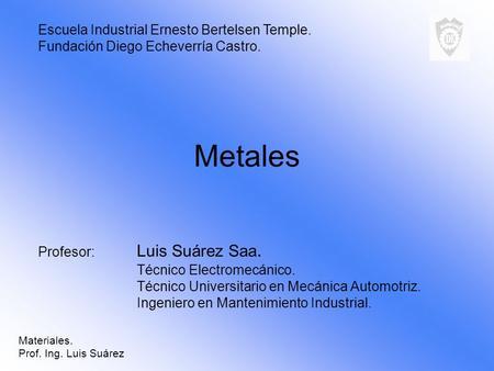 Metales Profesor: Luis Suárez Saa. Técnico Electromecánico. Técnico Universitario en Mecánica Automotriz. Ingeniero en Mantenimiento Industrial. Escuela.