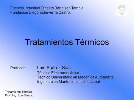 Tratamientos Térmicos Profesor: Luis Suárez Saa. Técnico Electromecánico. Técnico Universitario en Mecánica Automotriz. Ingeniero en Mantenimiento Industrial.