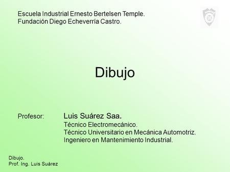 Dibujo Profesor: Luis Suárez Saa. Técnico Electromecánico. Técnico Universitario en Mecánica Automotriz. Ingeniero en Mantenimiento Industrial. Escuela.
