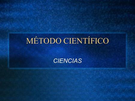 MÉTODO CIENTÍFICO CIENCIAS. OBJETIVOS Saber y entender: El conocimiento científico tiene normas de producción, aceptación y transmisión en base a la formulación.
