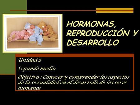 HORMONAS, REPRODUCCIÓN Y DESARROLLO Unidad 2 Segundo medio Objetivo : Conocer y comprender los aspectos de la sexualidad en el desarrollo de los seres.