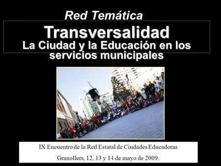 Red Temática Transversalidad La Ciudad y la Educación en los servicios municipales IX Encuentro de la Red Estatal de Ciudades Educadoras Granollers, 12,