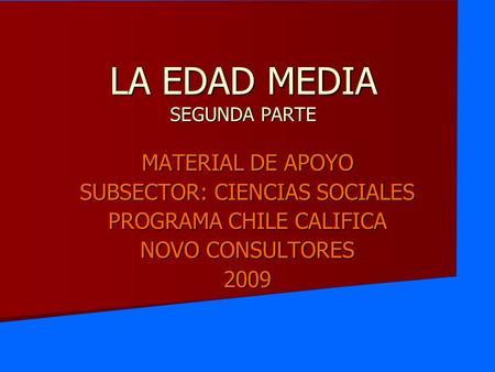 MATERIAL DE APOYO SUBSECTOR: CIENCIAS SOCIALES PROGRAMA CHILE CALIFICA NOVO CONSULTORES 2009 LA EDAD MEDIA SEGUNDA PARTE.