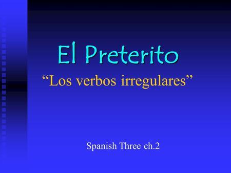 El Preterito El Preterito Los verbos irregulares Spanish Three ch.2.
