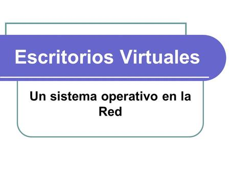 Escritorios Virtuales Un sistema operativo en la Red.