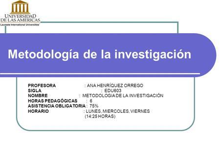Metodología de la investigación PROFESORA : ANA HENRÍQUEZ ORREGO SIGLA : EDU603 NOMBRE : METODOLOGIA DE LA INVESTIGACIÓN HORAS PEDAGÓGICAS : 6 ASISTENCIA.