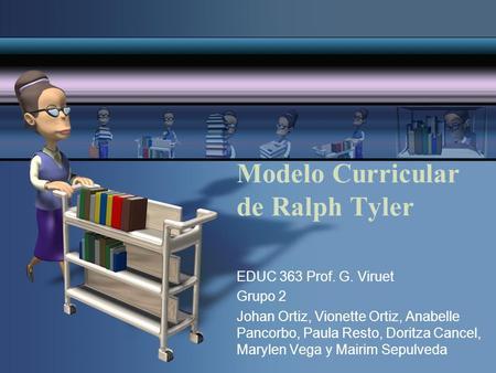 Modelo Curricular de Ralph Tyler EDUC 363 Prof. G. Viruet Grupo 2 Johan Ortiz, Vionette Ortiz, Anabelle Pancorbo, Paula Resto, Doritza Cancel, Marylen.