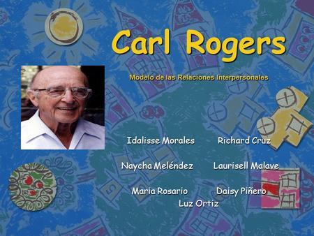 Carl Rogers Modelo de las Relaciones Interpersonales Idalisse Morales Richard Cruz Naycha Meléndez Laurisell Malave Naycha Meléndez Laurisell Malave Maria.