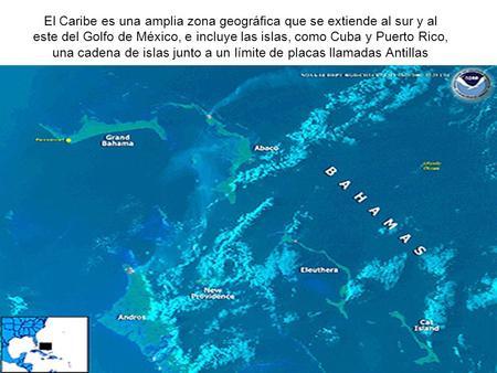 El Caribe es una amplia zona geográfica que se extiende al sur y al este del Golfo de México, e incluye las islas, como Cuba y Puerto Rico, una cadena.