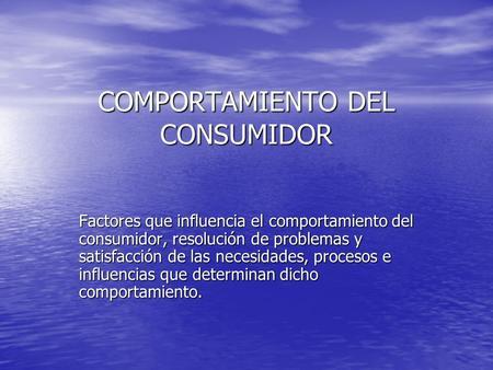 COMPORTAMIENTO DEL CONSUMIDOR Factores que influencia el comportamiento del consumidor, resolución de problemas y satisfacción de las necesidades, procesos.
