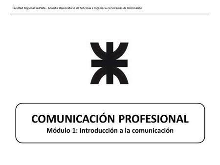 Facultad Regional La Plata - Analista Universitario de Sistemas e Ingeniería en Sistemas de Información COMUNICACIÓN PROFESIONAL Módulo 1: Introducción.