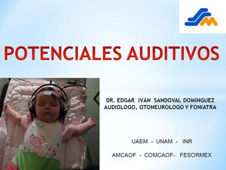 DR. EDGAR IVÁN SANDOVAL DOMÍNGUEZ AUDIOLOGO, OTONEUROLOGO Y FONIATRA UAEM - UNAM - INR AMCAOF - COMCAOF- FESORMEX.