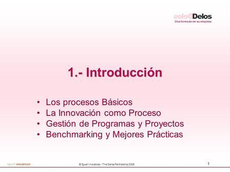 Otra forma de ver su empresa © fguell iniciatives - The Delos Partnership 2005 1 1.- Introducción Los procesos Básicos La Innovación como Proceso Gestión.