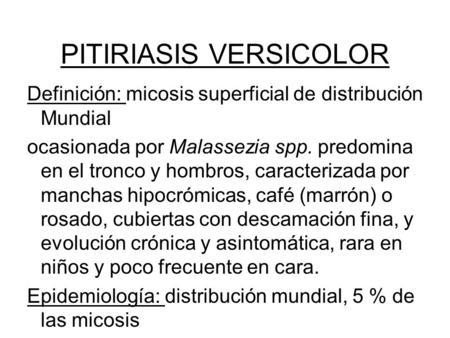 PITIRIASIS VERSICOLOR Definición: micosis superficial de distribución Mundial ocasionada por Malassezia spp. predomina en el tronco y hombros, caracterizada.