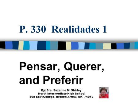 P. 330 Realidades 1 Pensar, Querer, and Preferir By: Sra. Suzanne M. Shirley North Intermediate High School 808 East College, Broken Arrow, OK 74012.