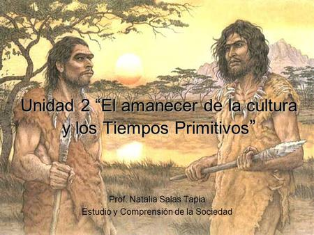 Unidad 2 El amanecer de la cultura y los Tiempos Primitivos Unidad 2 El amanecer de la cultura y los Tiempos Primitivos Prof. Natalia Salas Tapia Estudio.