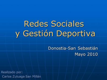 Redes Sociales y Gestión Deportiva Donostia-San Sebastián Mayo 2010 Realizado por: Carlos Zuluaga San Millán Carlos Zuluaga San Millán.