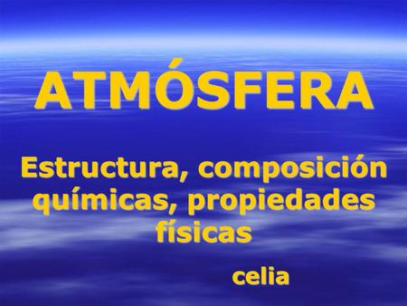 ATMÓSFERA Estructura, composición químicas, propiedades físicas celia.
