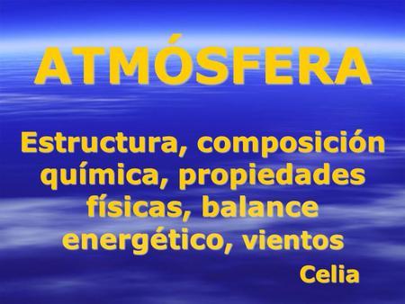 ATMÓSFERA Estructura, composición química, propiedades físicas, balance energético, vientos Celia.