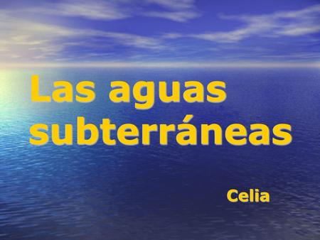 Las aguas subterráneas Celia. AGUAS SUBTERRÁNEASAGUAS SUPERFICIALES Reservas Representan sobre la superficie de la Tierra más del 97%. Representan sobre.