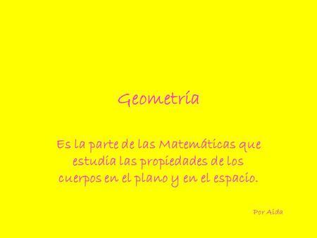 Geometría Es la parte de las Matemáticas que estudia las propiedades de los cuerpos en el plano y en el espacio. Por Aida.