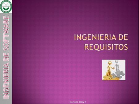 Ing. Sonia Godoy H. QUÉ ES LA INGENIERIA DE REQUERIMIENTOS ???? CLIENTE USUARIO DOCUMENTACIÓN CONDUCTAS RESTRICIONES NECESIDADES.