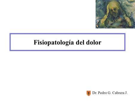 Fisiopatología del dolor Dr. Pedro G. Cabrera J..