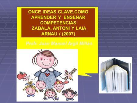 ONCE IDEAS CLAVE.COMO APRENDER Y ENSENAR COMPETENCIAS ZABALA, ANTONI Y LAIA ARNAU ( (2007) Profr. Juan Manuel Argil Millán.