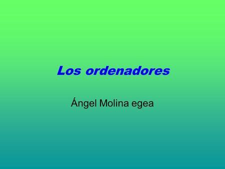 Los ordenadores Ángel Molina egea. 1. ¿Qué es un ordenador? Es un sistema electrónico que permite almacenar, modificar y generar nueva información.