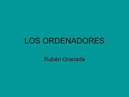 LOS ORDENADORES Rubén Granada. ¿Qué es un ordenador? El ordenador es un dispositivo electrónico que permite almacenar información, modificarla y generar.