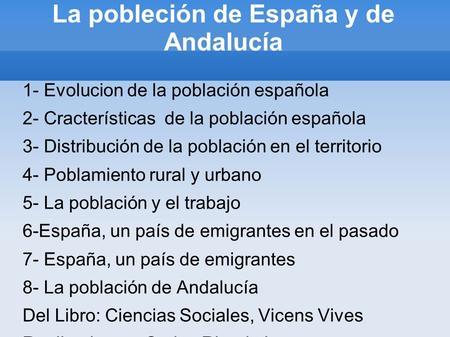 La pobleción de España y de Andalucía 1- Evolucion de la población española 2- Cracterísticas de la población española 3- Distribución de la población.
