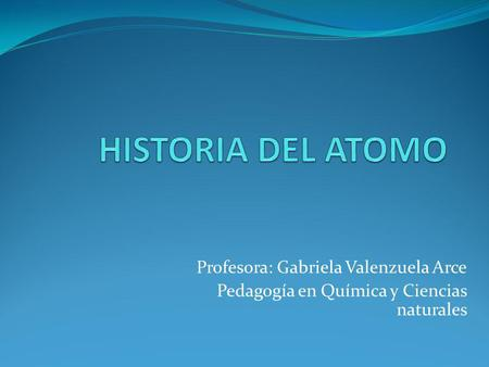 HISTORIA DEL ATOMO Profesora: Gabriela Valenzuela Arce