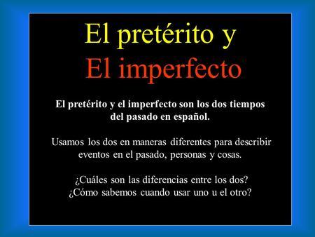 El pretérito y El imperfecto El pretérito y el imperfecto son los dos tiempos del pasado en español. Usamos los dos en maneras diferentes para describir.