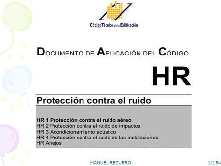 MANUEL RECUERO1/154. MANUEL RECUERO2/154 Sección HR 1 Protección contra el ruido aéreo I NIVELES DE AISLAMIENTO ACÚSTICO A RUIDO AÉREO II MÉTODO DE PREDICCIÓN.