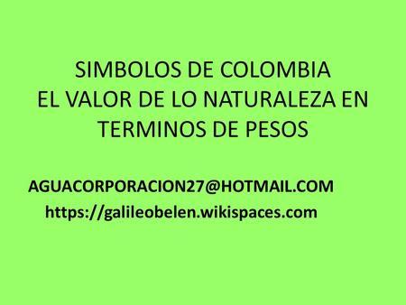 SIMBOLOS DE COLOMBIA EL VALOR DE LO NATURALEZA EN TERMINOS DE PESOS https://galileobelen.wikispaces.com.