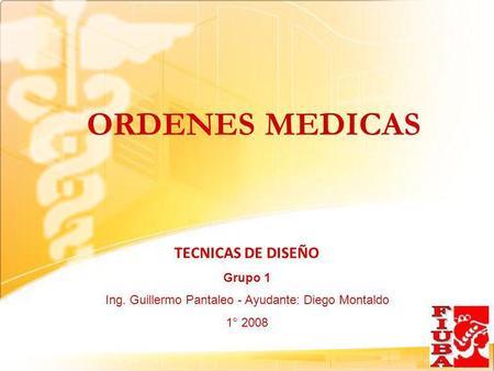 ORDENES MEDICAS TECNICAS DE DISEÑO Grupo 1 Ing. Guillermo Pantaleo - Ayudante: Diego Montaldo 1° 2008.