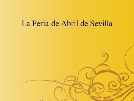 La Feria de Abril de Sevilla. Historia de Feria de Abril Los or í genes de la Feria de Abril se encuentran en el 25 de agosto de 1846. El Cabildo Municipal.