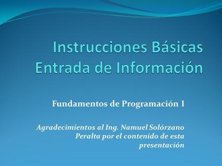 Fundamentos de Programación I Agradecimientos al Ing. Namuel Solórzano Peralta por el contenido de esta presentación.