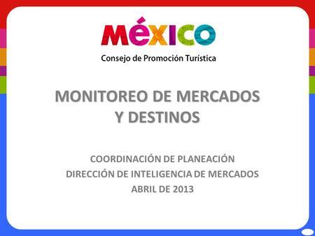 MONITOREO DE MERCADOS Y DESTINOS COORDINACIÓN DE PLANEACIÓN DIRECCIÓN DE INTELIGENCIA DE MERCADOS ABRIL DE 2013.