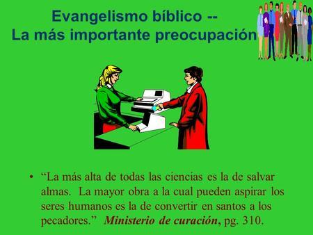 Evangelismo bíblico -- La más importante preocupación La más alta de todas las ciencias es la de salvar almas. La mayor obra a la cual pueden aspirar.