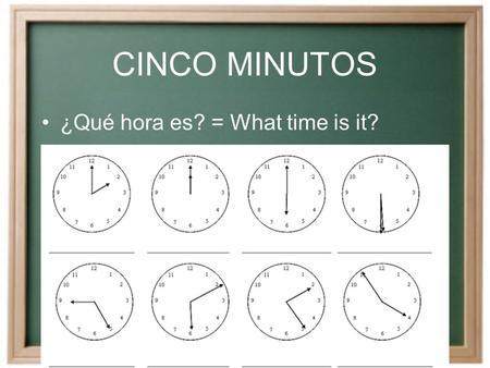 CINCO MINUTOS ¿Qué hora es? = What time is it? FECHA DE HOY Hoy es ________, el __________ de __________ de dos mil nueve.
