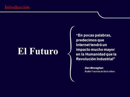 El Futuro En pocas palabras, predecimos que Internet tendrá un impacto mucho mayor en la Humanidad que la Revolución Industrial Dan Monaghan Autor Futurista.