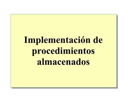 Implementación de procedimientos almacenados. Introducción a los procedimientos almacenados Creación, ejecución, modificación y eliminación de procedimientos.