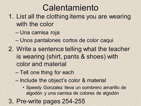 Calentamiento 1.List all the clothing items you are wearing with the color –Una camisa roja –Unos pantalones cortos de color caqui 2.Write a sentence telling.