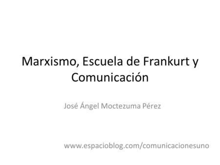 Marxismo, Escuela de Frankurt y Comunicación José Ángel Moctezuma Pérez www.espacioblog.com/comunicacionesuno.