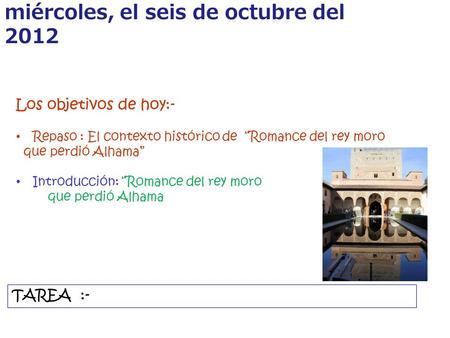 miércoles, el seis de octubre del 2012 Los objetivos de hoy:- Repaso : El contexto histórico de Romance del rey moro que perdió Alhama Introducción: Romance.